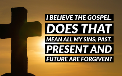 I Believe the Gospel Does that mean all my sins; past, present and future are forgiven?