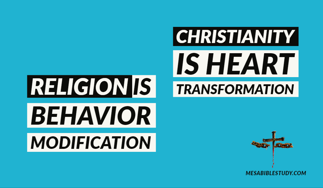 Religion is Behavior Modification – Christianity is Heart Transformation